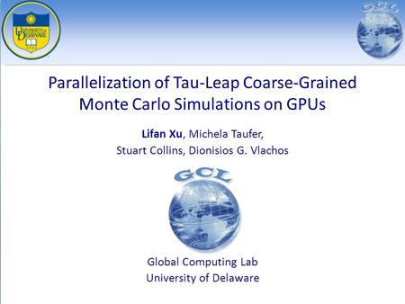 Parallelization of Tau-Leap Coarse-Grained Monte Carlo Simulations on GPUs Lifan Xu, Michela Taufer, Stuart Collins, Dionisios G. Vlachos Global Computing.