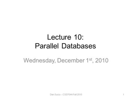 Lecture 10: Parallel Databases Wednesday, December 1 st, 2010 Dan Suciu -- CSEP544 Fall 20101.