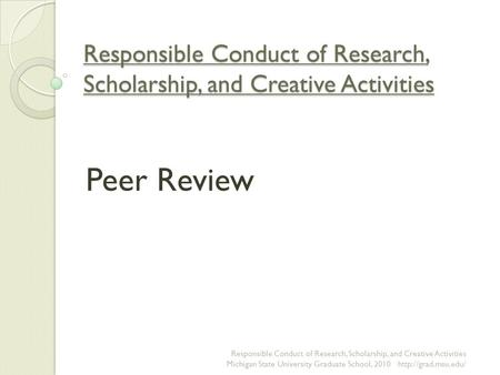 Responsible Conduct of Research, Scholarship, and Creative Activities Peer Review Responsible Conduct of Research, Scholarship, and Creative Activities.