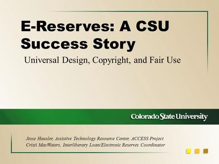 Universal Design, Copyright, and Fair Use E-Reserves: A CSU Success Story Jesse Hausler, Assistive Technology Resource Center, ACCESS Project Cristi MacWaters,