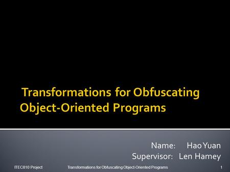 Name: Hao Yuan Supervisor: Len Hamey ITEC810 ProjectTransformations for Obfuscating Object-Oriented Programs1.
