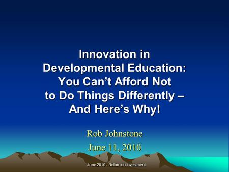 Innovation in Developmental Education: You Can't Afford Not to Do Things Differently – And Here's Why! Rob Johnstone June 11, 2010 June 2010 - Return on.