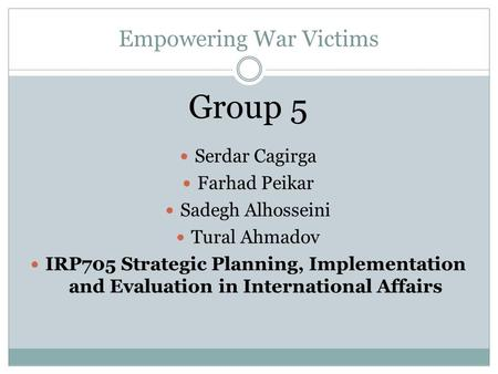 Empowering War Victims Group 5 Serdar Cagirga Farhad Peikar Sadegh Alhosseini Tural Ahmadov IRP705 Strategic Planning, Implementation and Evaluation in.