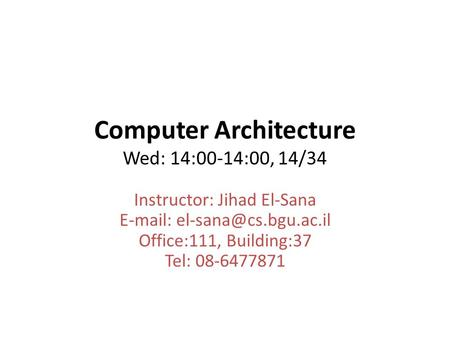 Computer Architecture Wed: 14:00-14:00, 14/34 Instructor: Jihad El-Sana   Office:111, Building:37 Tel: 08-6477871.