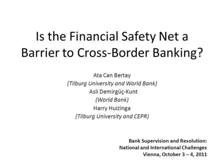 Is the Financial Safety Net a Barrier to Cross-Border Banking? Ata Can Bertay (Tilburg University and World Bank) Asli Demirgüç-Kunt (World Bank) Harry.
