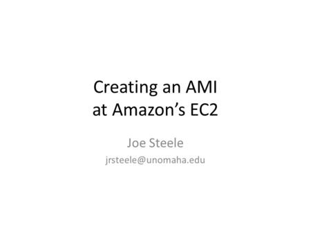 Creating an AMI at Amazon's EC2 Joe Steele