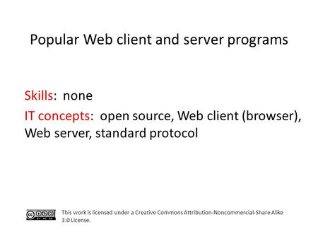 Popular Web client and server programs This work is licensed under a Creative Commons Attribution-Noncommercial-Share Alike 3.0 License. Skills: none IT.