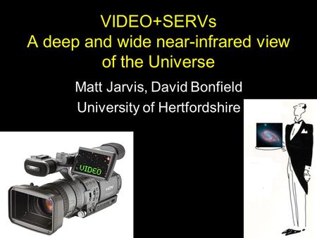 VIDEO+SERVs A deep and wide near-infrared view of the Universe Matt Jarvis, David Bonfield University of Hertfordshire.
