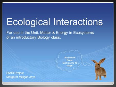 Ecological Interactions StAIR Project Margaret Milligan-Joye My name's Ernie. Click on me to begin For use in the Unit: Matter & Energy in Ecosystems of.