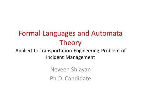 Formal Languages and Automata Theory Applied to Transportation Engineering Problem of Incident Management Neveen Shlayan Ph.D. Candidate.