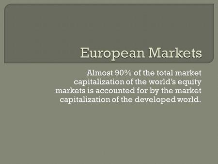 Almost 90% of the total market capitalization of the world's equity markets is accounted for by the market capitalization of the developed world.