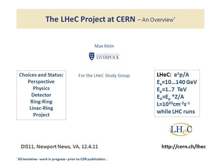 The LHeC Project at CERN – An Overview * Max Klein For the LHeC Study Group DIS11, Newport News, VA, 12.4.11http://cern.ch/lhec * All tentative - work.