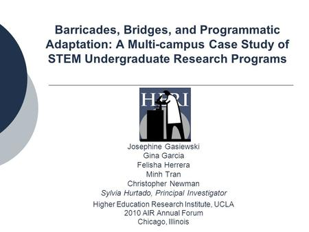Barricades, Bridges, and Programmatic Adaptation: A Multi-campus Case Study of STEM Undergraduate Research Programs Josephine Gasiewski Gina Garcia Felisha.