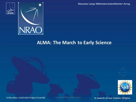 ALMA: The March to Early Science Al Wootten, ALMA/NA Project Scientist Cometary Radio Astronomy.