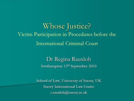 Whose Justice? Whose Justice? Victim Participation in Procedures before the International Criminal Court Dr Regina Rauxloh Southampton 13 th September.