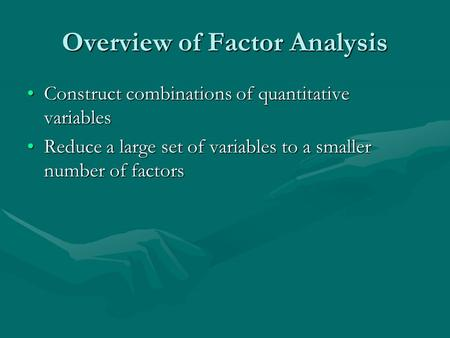 Overview of Factor Analysis Construct combinations of quantitative variablesConstruct combinations of quantitative variables Reduce a large set of variables.