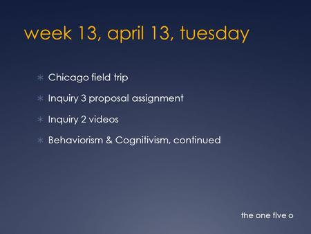 Week 13, april 13, tuesday  Chicago field trip  Inquiry 3 proposal assignment  Inquiry 2 videos  Behaviorism & Cognitivism, continued the one five.