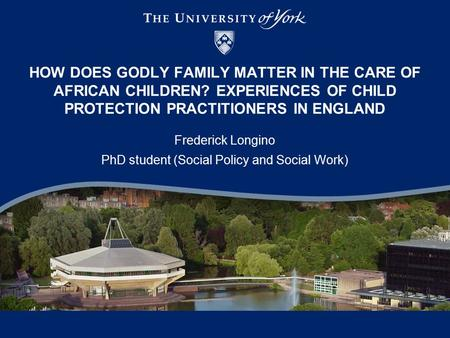 HOW DOES GODLY FAMILY MATTER IN THE CARE OF AFRICAN CHILDREN? EXPERIENCES OF CHILD PROTECTION PRACTITIONERS IN ENGLAND Frederick Longino PhD student (Social.