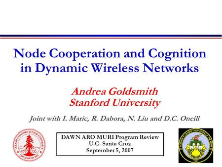 Node Cooperation and Cognition in Dynamic Wireless Networks Andrea Goldsmith Stanford University Joint with I. Maric, R. Dabora, N. Liu and D.C. Oneill.