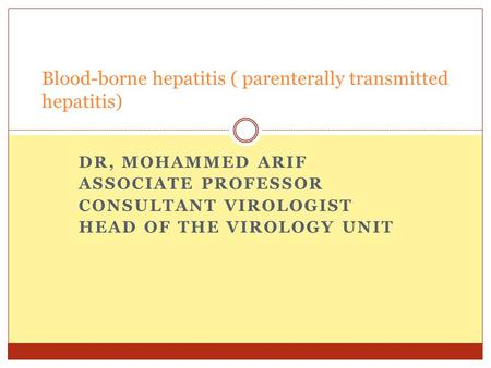 DR, MOHAMMED ARIF ASSOCIATE PROFESSOR CONSULTANT VIROLOGIST HEAD OF THE VIROLOGY UNIT Blood-borne hepatitis ( parenterally transmitted hepatitis)