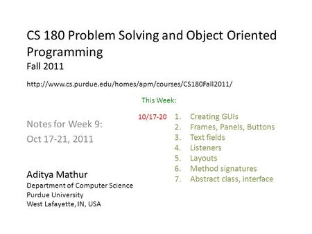 CS 180 Problem Solving and Object Oriented Programming Fall 2011 Notes for Week 9: Oct 17-21, 2011 Aditya Mathur Department of Computer Science Purdue.