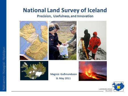 National Land Survey of Iceland Precision, Usefulness, and Innovation Magnús Guðmundsson 8. May 2011.