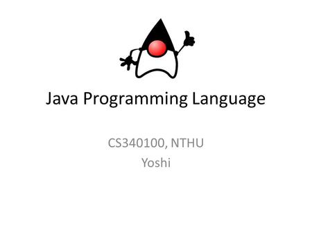 Java Programming Language CS340100, NTHU Yoshi. Course Course Number: CS 340100 Credit : 2 Size of Limit : 110 Course Title – Java Programming Language.