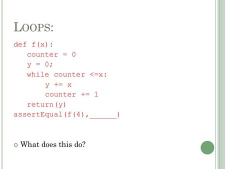 Def f(x): counter = 0 y = 0; while counter <=x: y += x counter += 1 return(y) assertEqual(f(4),______) What does this do? L OOPS :