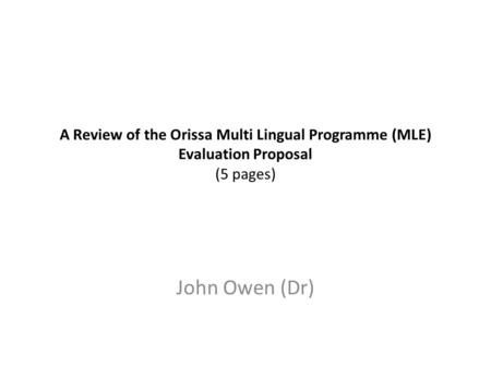 A Review of the Orissa Multi Lingual Programme (MLE) Evaluation Proposal (5 pages) John Owen (Dr)