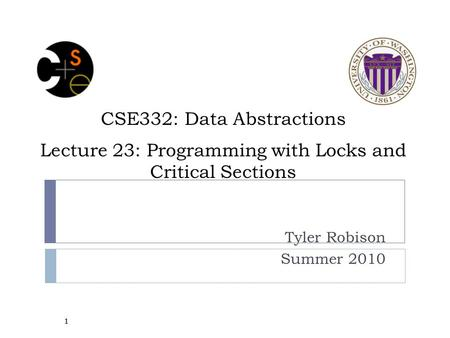 CSE332: Data Abstractions Lecture 23: Programming with Locks and Critical Sections Tyler Robison Summer 2010 1.