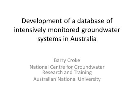Development of a database of intensively monitored groundwater systems in Australia Barry Croke National Centre for Groundwater Research and Training Australian.