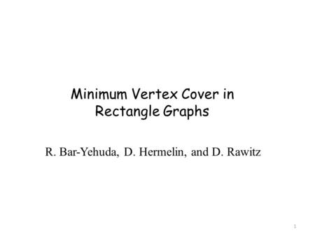 Minimum Vertex Cover in Rectangle Graphs R. Bar-Yehuda, D. Hermelin, and D. Rawitz 1.