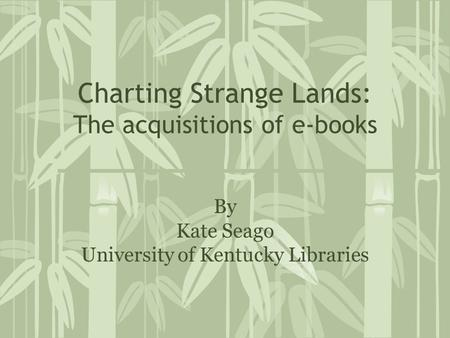 Charting Strange Lands: The acquisitions of e-books By Kate Seago University of Kentucky Libraries.