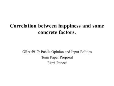 Correlation between happiness and some concrete factors. GRA 5917: Public Opinion and Input Politics Term Paper Proposal Rémi Poncet.