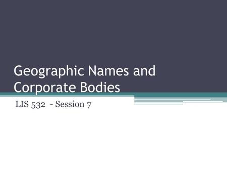 Geographic Names and Corporate Bodies LIS 532 - Session 7.
