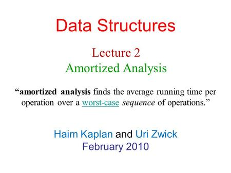 "Data Structures Haim Kaplan and Uri Zwick February 2010 Lecture 2 Amortized Analysis ""amortized analysis finds the average running time per operation over."
