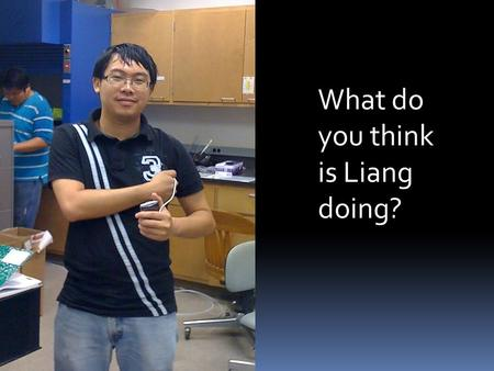 What do you think is Liang doing?. Nano-Energy Laboratory  Principal Investigator: Dr. Choongho Yu  Graduate Assistants: Liang Yin, Yeontack Ryu,