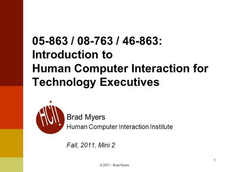 1 05-863 / 08-763 / 46-863: Introduction to Human Computer Interaction for Technology Executives Brad Myers Human Computer Interaction Institute Fall,