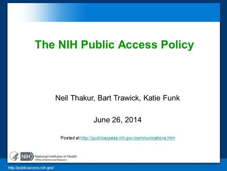 The NIH Public Access Policy Neil Thakur, Bart Trawick, Katie Funk June 26, 2014 Posted at http :// publicaccess.nih.gov/communications.htmhttp.