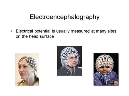 Electroencephalography Electrical potential is usually measured at many sites on the head surface.