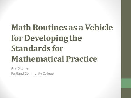 Math Routines as a Vehicle for Developing the Standards for Mathematical Practice Ann Sitomer Portland Community College.