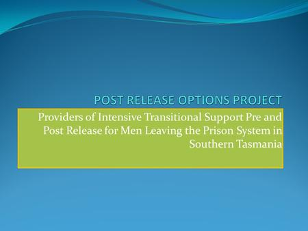 Providers of Intensive Transitional Support Pre and Post Release for Men Leaving the Prison System in Southern Tasmania.