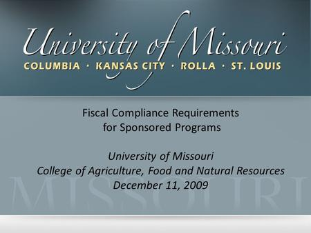 Fiscal Compliance Requirements for Sponsored Programs University of Missouri College of Agriculture, Food and Natural Resources December 11, 2009.
