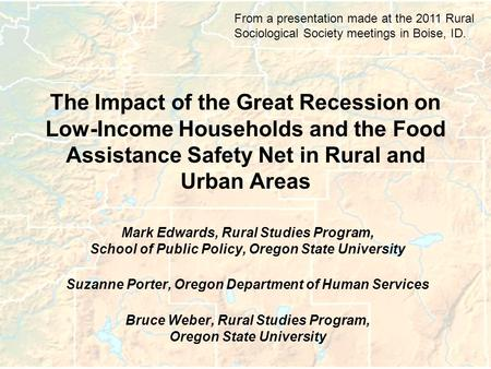 The Impact of the Great Recession on Low-Income Households and the Food Assistance Safety Net in Rural and Urban Areas Mark Edwards, Rural Studies Program,