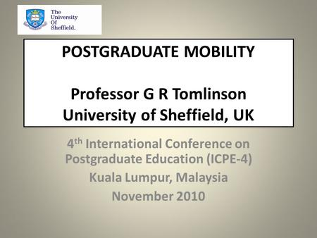 POSTGRADUATE MOBILITY Professor G R Tomlinson University of Sheffield, UK 4 th International Conference on Postgraduate Education (ICPE-4) Kuala Lumpur,