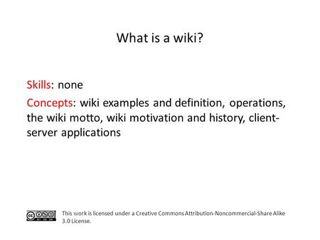 Skills: none Concepts: wiki examples and definition, operations, the wiki motto, wiki motivation and history, client- server applications This work is.