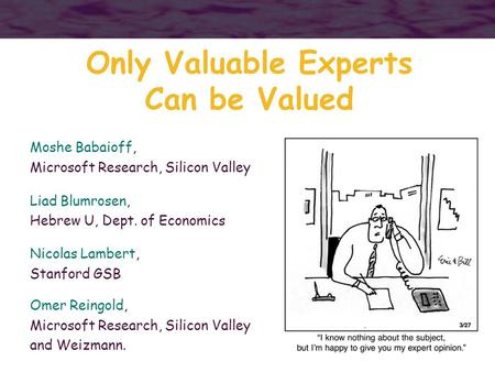 1 Only Valuable Experts Can be Valued Moshe Babaioff, Microsoft Research, Silicon Valley Liad Blumrosen, Hebrew U, Dept. of Economics Nicolas Lambert,