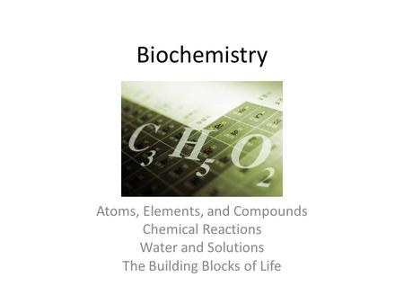 Biochemistry Atoms, Elements, and Compounds Chemical Reactions