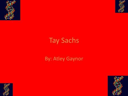 Tay Sachs By: Atley Gaynor. Disease Characteristics Deteriation, begins if infants have Tay Sachs, of the mental and physical abilities Becomes blind,
