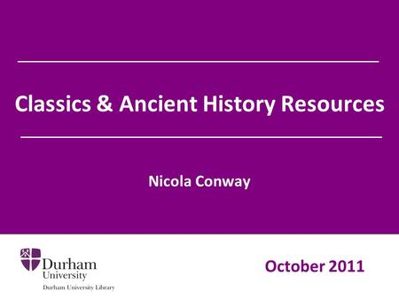 Classics & Ancient History Resources Nicola Conway October 2011.